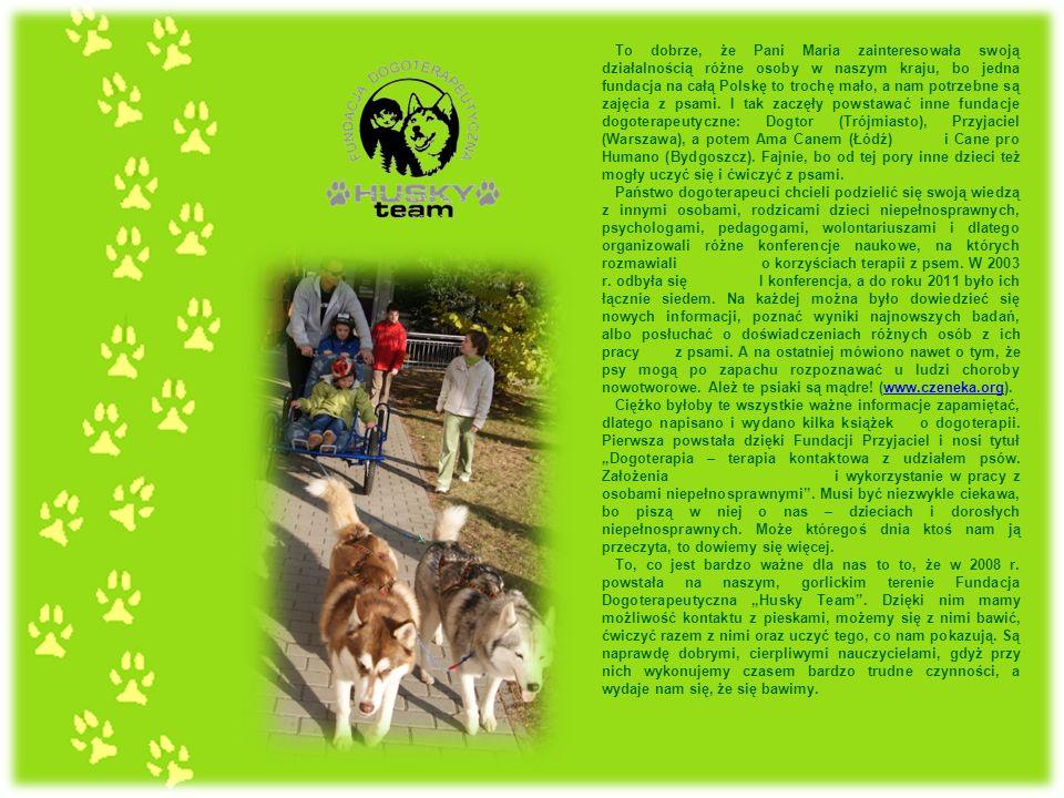 To dobrze, że Pani Maria zainteresowała swoją działalnością różne osoby w naszym kraju, bo jedna fundacja na całą Polskę to trochę mało, a nam potrzebne są zajęcia z psami. I tak zaczęły powstawać inne fundacje dogoterapeutyczne: Dogtor (Trójmiasto), Przyjaciel (Warszawa), a potem Ama Canem (Łódź) i Cane pro Humano (Bydgoszcz). Fajnie, bo od tej pory inne dzieci też mogły uczyć się i ćwiczyć z psami.