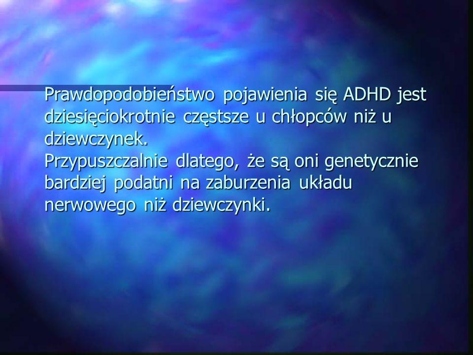 Prawdopodobieństwo pojawienia się ADHD jest dziesięciokrotnie częstsze u chłopców niż u dziewczynek.