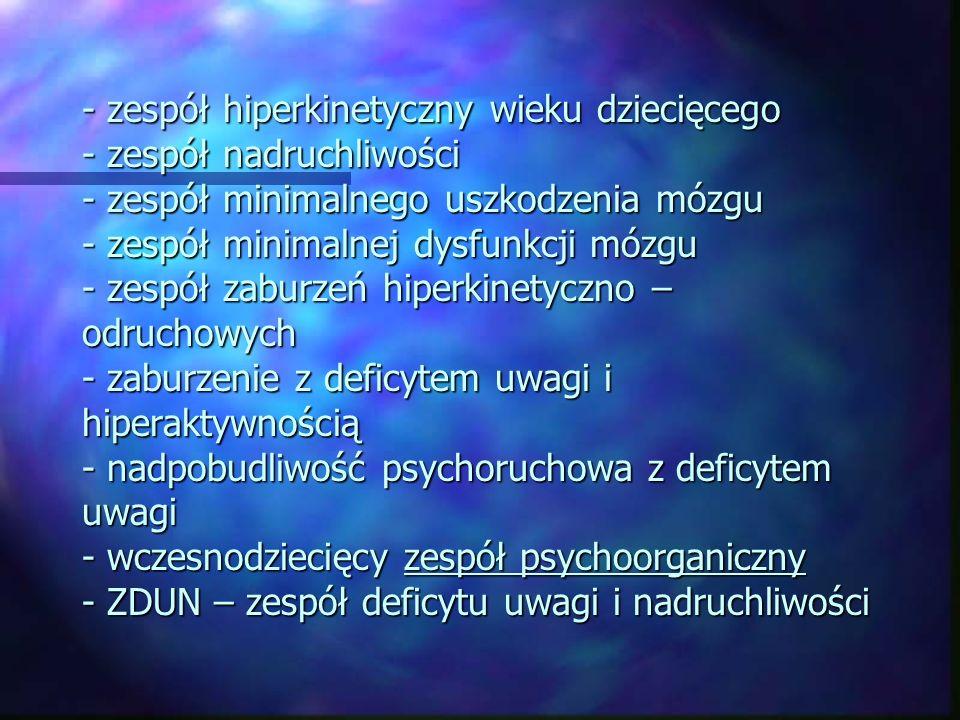 - zespół hiperkinetyczny wieku dziecięcego - zespół nadruchliwości - zespół minimalnego uszkodzenia mózgu - zespół minimalnej dysfunkcji mózgu - zespół zaburzeń hiperkinetyczno – odruchowych - zaburzenie z deficytem uwagi i hiperaktywnością - nadpobudliwość psychoruchowa z deficytem uwagi - wczesnodziecięcy zespół psychoorganiczny - ZDUN – zespół deficytu uwagi i nadruchliwości