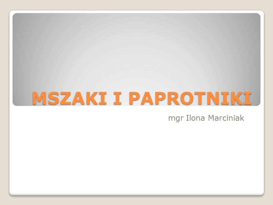 MSZAKI I PAPROTNIKI mgr Ilona Marciniak