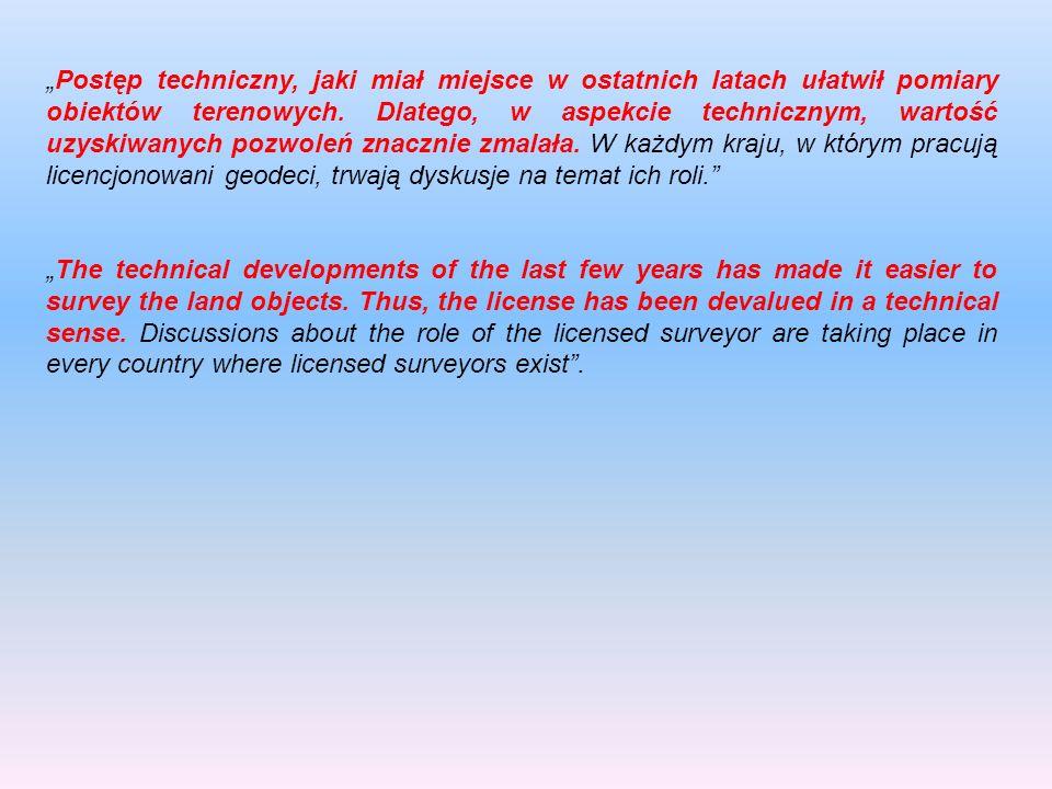 """""""Postęp techniczny, jaki miał miejsce w ostatnich latach ułatwił pomiary obiektów terenowych. Dlatego, w aspekcie technicznym, wartość uzyskiwanych pozwoleń znacznie zmalała. W każdym kraju, w którym pracują licencjonowani geodeci, trwają dyskusje na temat ich roli."""