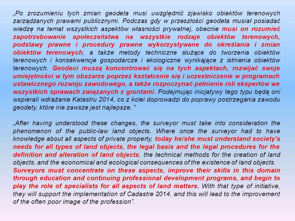 """""""Po zrozumieniu tych zmian geodeta musi uwzględnić zjawisko obiektów terenowych zarządzanych prawami publicznymi. Podczas gdy w przeszłości geodeta musiał posiadać wiedzę na temat wszystkich aspektów własności prywatnej, obecnie musi on rozumieć zapotrzebowanie społeczeństwa na wszystkie rodzaje obiektów terenowych, podstawy prawne i procedury prawne wykorzystywane do określania i zmian obiektów terenowych, a także metody techniczne służące do tworzenia obiektów terenowych i konsekwencje gospodarcze i ekologiczne wynikające z istnienia obiektów terenowych. Geodeci muszą koncentrować się na tych aspektach, rozwijać swoje umiejętności w tym obszarze poprzez kształcenie się i uczestniczenie w programach ustawicznego rozwoju zawodowego, a także rozpoczynać pełnienie roli ekspertów we wszystkich sprawach związanych z gruntami. Podejmując inicjatywy tego typu będą oni wspierali wdrażanie Katastru 2014, co z kolei doprowadzi do poprawy postrzegania zawodu geodety, które nie zawsze jest najlepsze."""