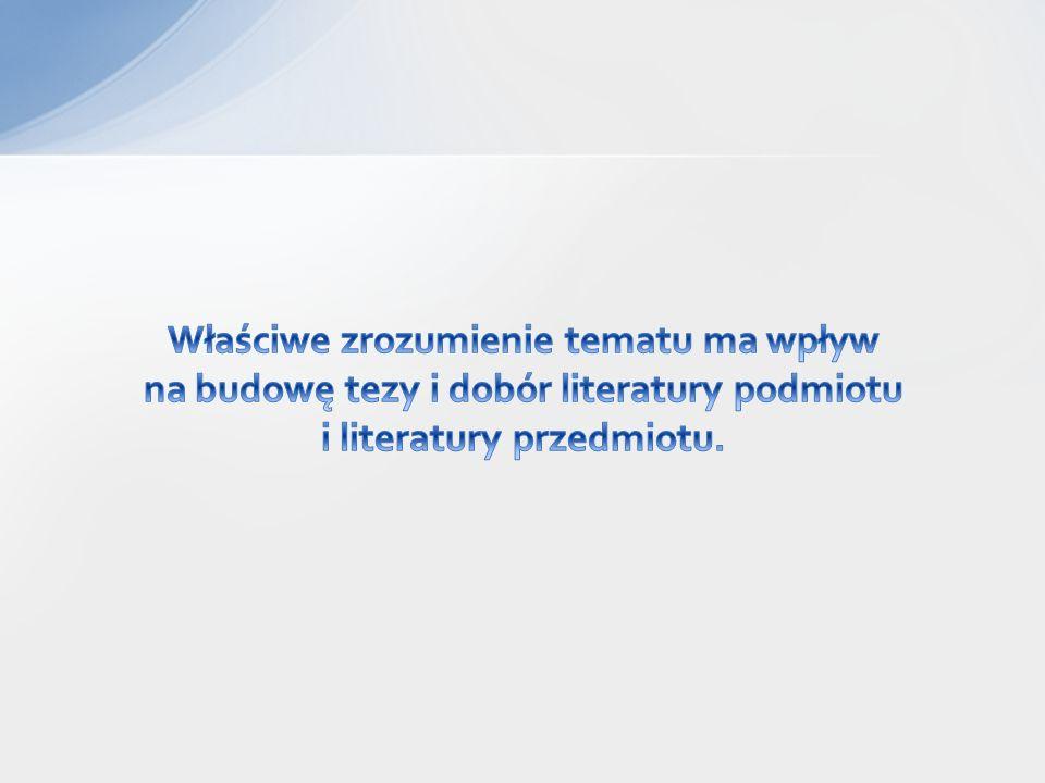 Właściwe zrozumienie tematu ma wpływ na budowę tezy i dobór literatury podmiotu i literatury przedmiotu.