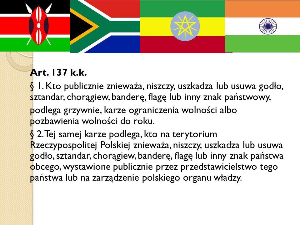 Art. 137 k.k. § 1. Kto publicznie znieważa, niszczy, uszkadza lub usuwa godło, sztandar, chorągiew, banderę, flagę lub inny znak państwowy,