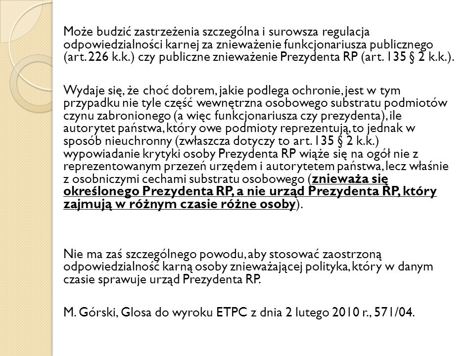 Może budzić zastrzeżenia szczególna i surowsza regulacja odpowiedzialności karnej za znieważenie funkcjonariusza publicznego (art. 226 k.k.) czy publiczne znieważenie Prezydenta RP (art. 135 § 2 k.k.).