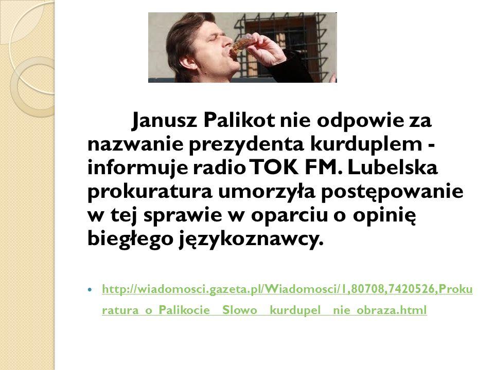 Janusz Palikot nie odpowie za nazwanie prezydenta kurduplem - informuje radio TOK FM. Lubelska prokuratura umorzyła postępowanie w tej sprawie w oparciu o opinię biegłego językoznawcy.