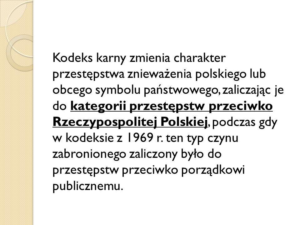 Kodeks karny zmienia charakter przestępstwa znieważenia polskiego lub obcego symbolu państwowego, zaliczając je do kategorii przestępstw przeciwko Rzeczypospolitej Polskiej, podczas gdy w kodeksie z 1969 r.