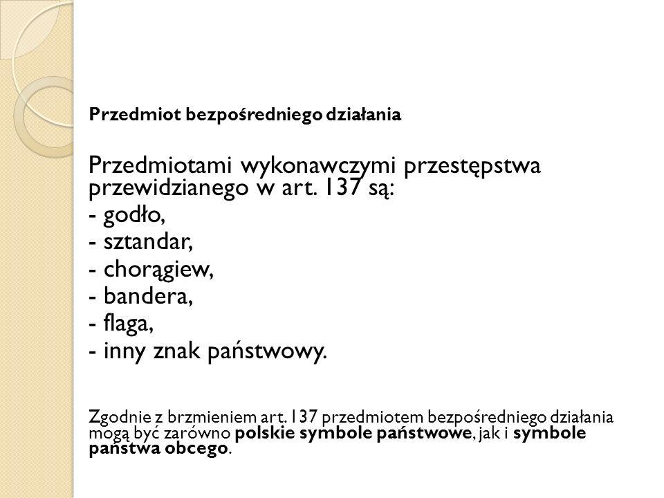 Przedmiotami wykonawczymi przestępstwa przewidzianego w art. 137 są: