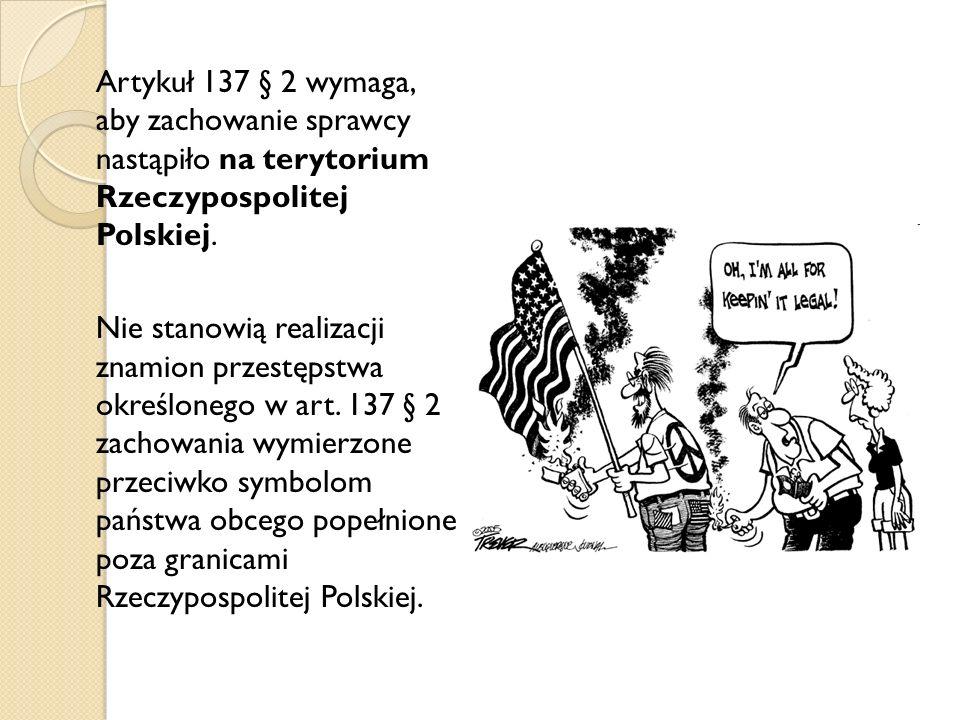 Artykuł 137 § 2 wymaga, aby zachowanie sprawcy nastąpiło na terytorium Rzeczypospolitej Polskiej.