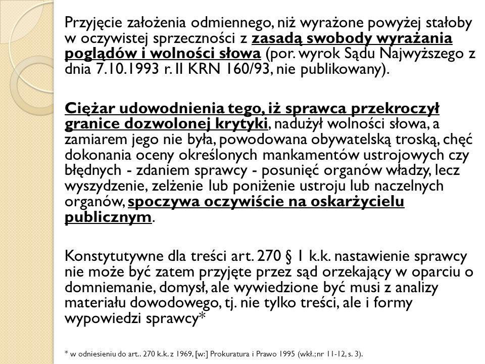 Przyjęcie założenia odmiennego, niż wyrażone powyżej stałoby w oczywistej sprzeczności z zasadą swobody wyrażania poglądów i wolności słowa (por. wyrok Sądu Najwyższego z dnia 7.10.1993 r. II KRN 160/93, nie publikowany).