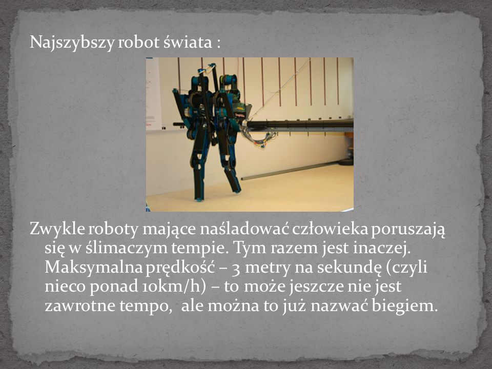Najszybszy robot świata : Zwykle roboty mające naśladować człowieka poruszają się w ślimaczym tempie.