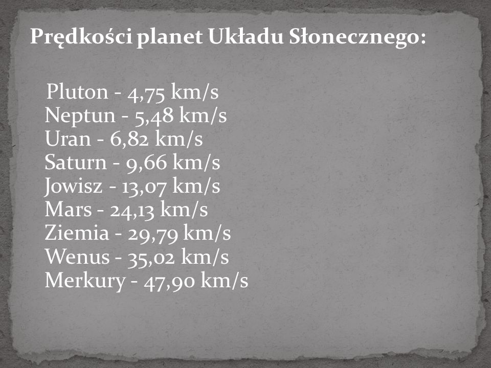 Prędkości planet Układu Słonecznego: Pluton - 4,75 km/s Neptun - 5,48 km/s Uran - 6,82 km/s Saturn - 9,66 km/s Jowisz - 13,07 km/s Mars - 24,13 km/s Ziemia - 29,79 km/s Wenus - 35,02 km/s Merkury - 47,90 km/s