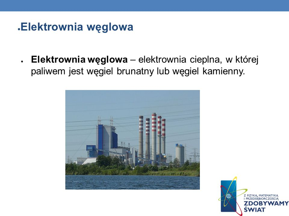 Elektrownia węglowaElektrownia węglowa – elektrownia cieplna, w której paliwem jest węgiel brunatny lub węgiel kamienny.
