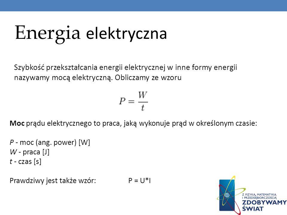 Energia elektrycznaSzybkość przekształcania energii elektrycznej w inne formy energii nazywamy mocą elektryczną. Obliczamy ze wzoru.