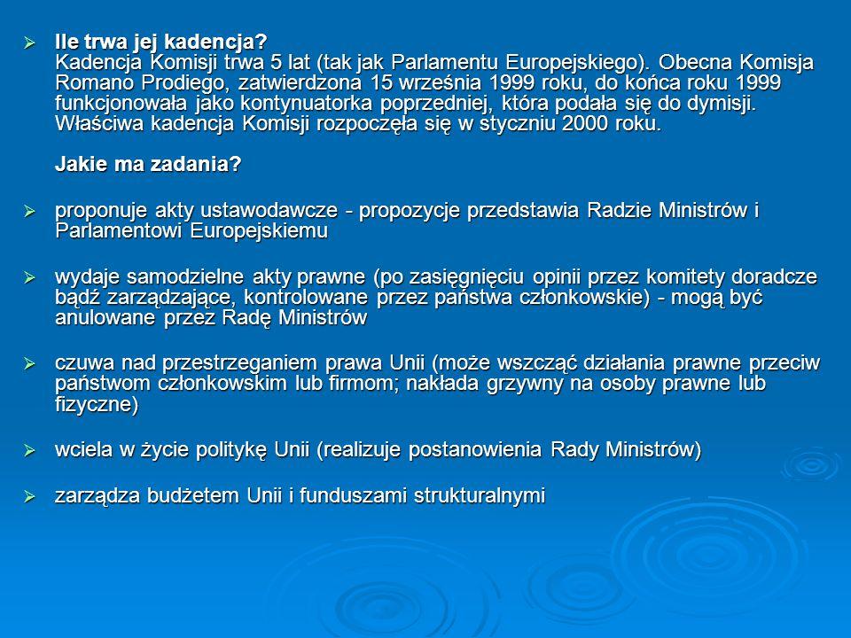 Ile trwa jej kadencja Kadencja Komisji trwa 5 lat (tak jak Parlamentu Europejskiego). Obecna Komisja Romano Prodiego, zatwierdzona 15 września 1999 roku, do końca roku 1999 funkcjonowała jako kontynuatorka poprzedniej, która podała się do dymisji. Właściwa kadencja Komisji rozpoczęła się w styczniu 2000 roku. Jakie ma zadania