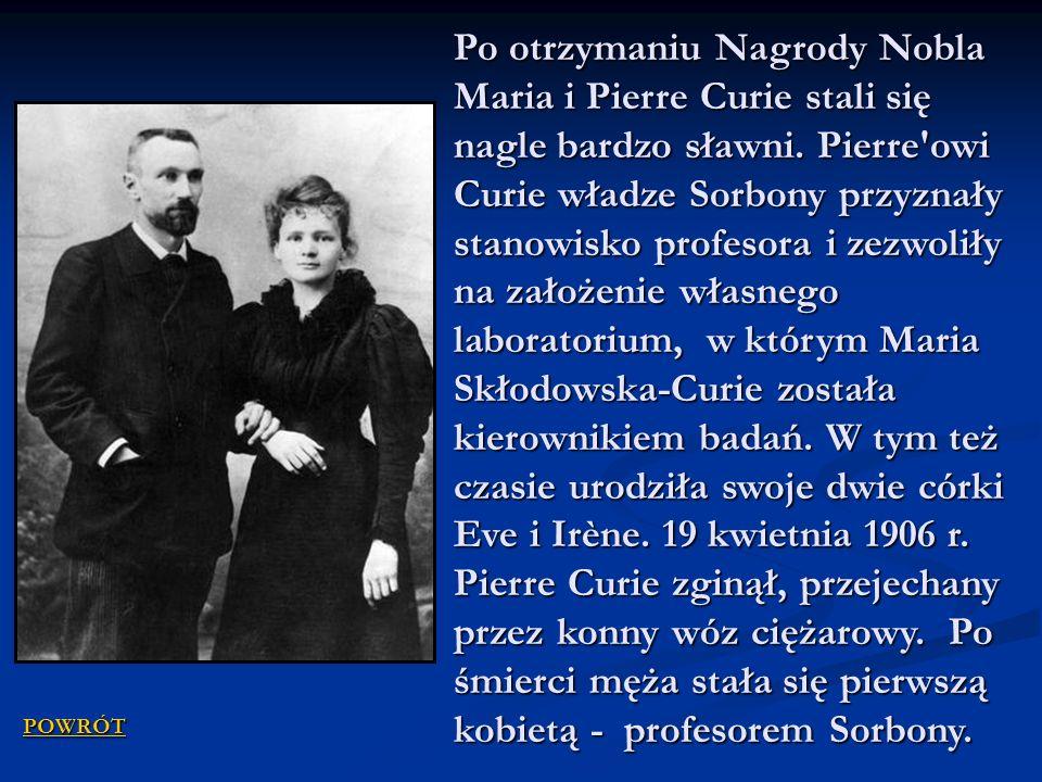 Po otrzymaniu Nagrody Nobla Maria i Pierre Curie stali się nagle bardzo sławni. Pierre owi Curie władze Sorbony przyznały stanowisko profesora i zezwoliły na założenie własnego laboratorium, w którym Maria Skłodowska-Curie została kierownikiem badań. W tym też czasie urodziła swoje dwie córki Eve i Irène. 19 kwietnia 1906 r. Pierre Curie zginął, przejechany przez konny wóz ciężarowy. Po śmierci męża stała się pierwszą kobietą - profesorem Sorbony.
