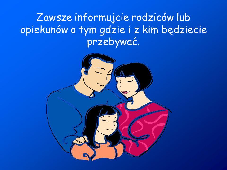 Zawsze informujcie rodziców lub opiekunów o tym gdzie i z kim będziecie przebywać.