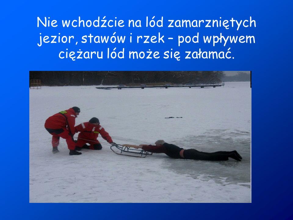 Nie wchodźcie na lód zamarzniętych jezior, stawów i rzek – pod wpływem ciężaru lód może się załamać.