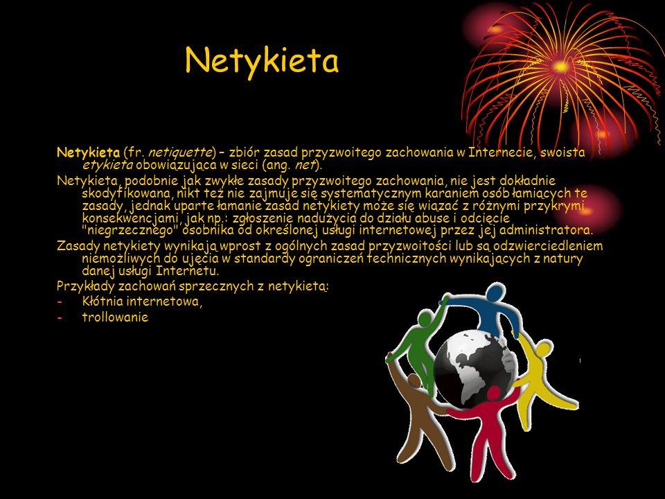 Netykieta Netykieta (fr. netiquette) – zbiór zasad przyzwoitego zachowania w Internecie, swoista etykieta obowiązująca w sieci (ang. net).