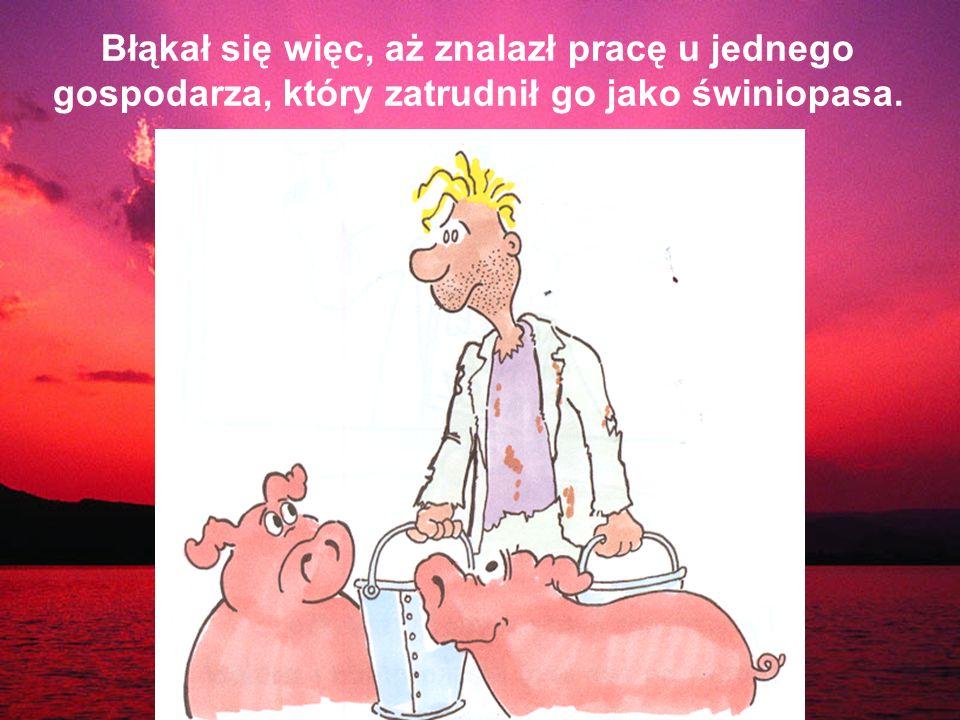Błąkał się więc, aż znalazł pracę u jednego gospodarza, który zatrudnił go jako świniopasa.