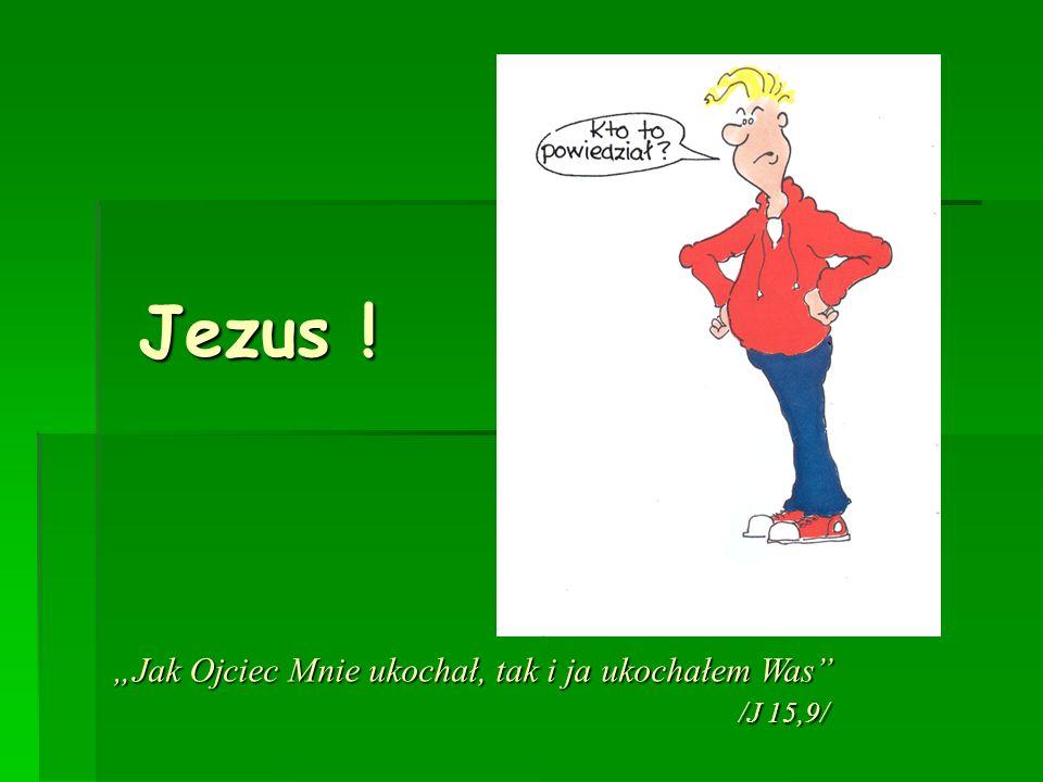 """Jezus ! """"Jak Ojciec Mnie ukochał, tak i ja ukochałem Was /J 15,9/"""