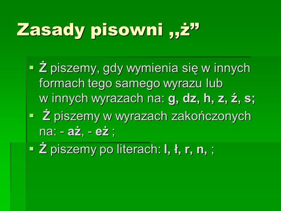 Zasady pisowni ,,ż'' Ż piszemy, gdy wymienia się w innych formach tego samego wyrazu lub w innych wyrazach na: g, dz, h, z, ź, s;