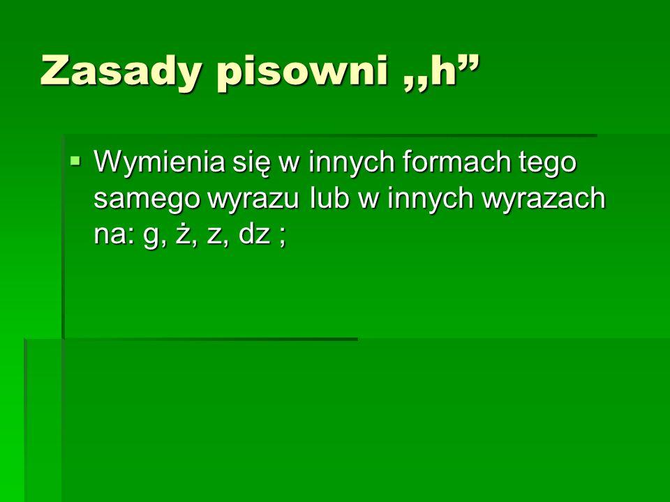 Zasady pisowni ,,h'' Wymienia się w innych formach tego samego wyrazu lub w innych wyrazach na: g, ż, z, dz ;