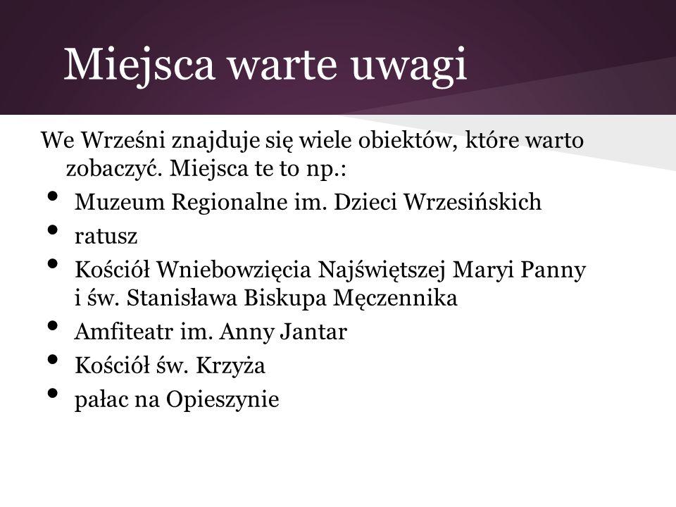 Miejsca warte uwagi We Wrześni znajduje się wiele obiektów, które warto zobaczyć. Miejsca te to np.: