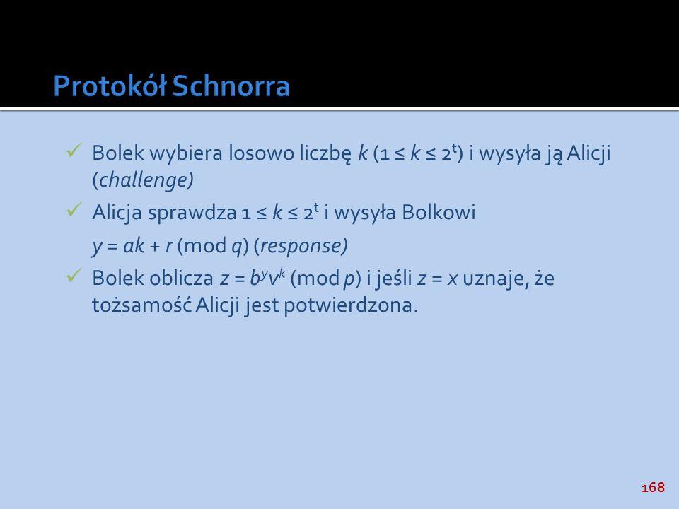 Protokół Schnorra Bolek wybiera losowo liczbę k (1 ≤ k ≤ 2t) i wysyła ją Alicji (challenge) Alicja sprawdza 1 ≤ k ≤ 2t i wysyła Bolkowi.