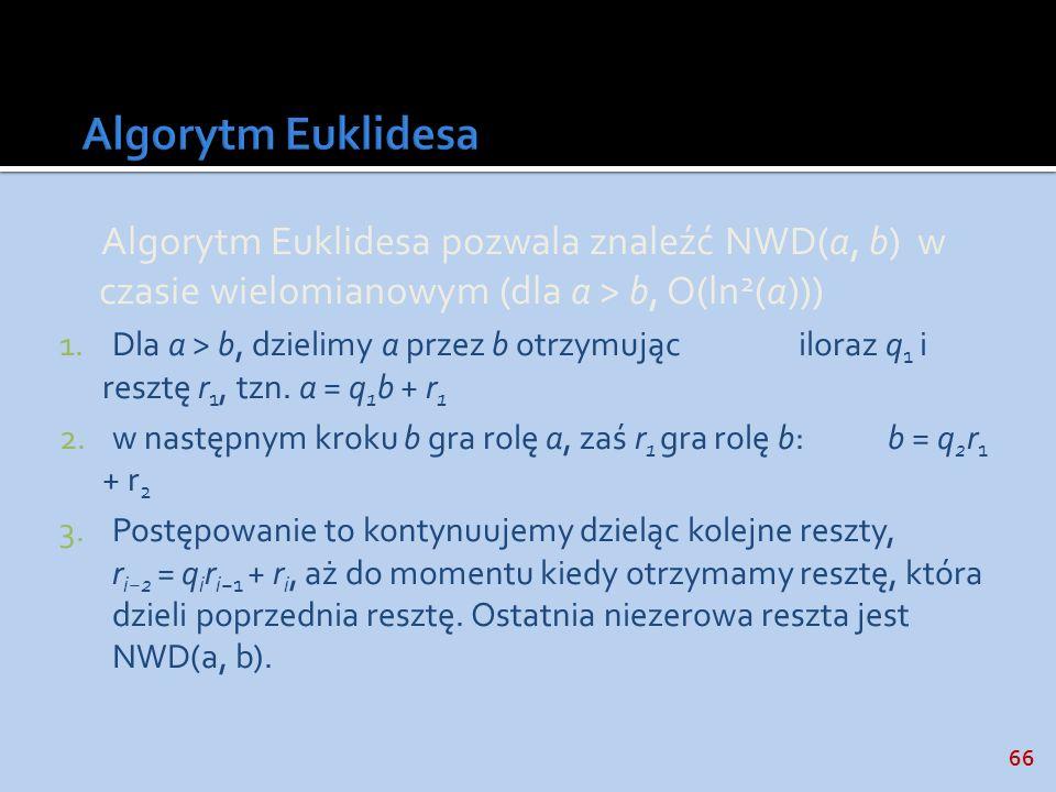 Algorytm Euklidesa Algorytm Euklidesa pozwala znaleźć NWD(a, b) w czasie wielomianowym (dla a > b, O(ln2(a)))