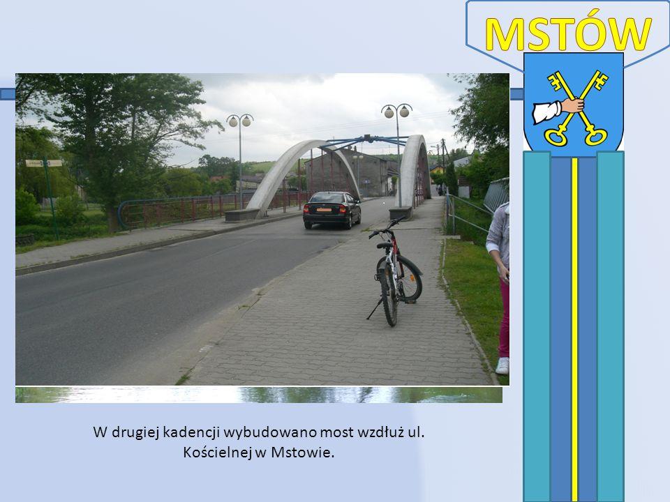 W drugiej kadencji wybudowano most wzdłuż ul. Kościelnej w Mstowie.
