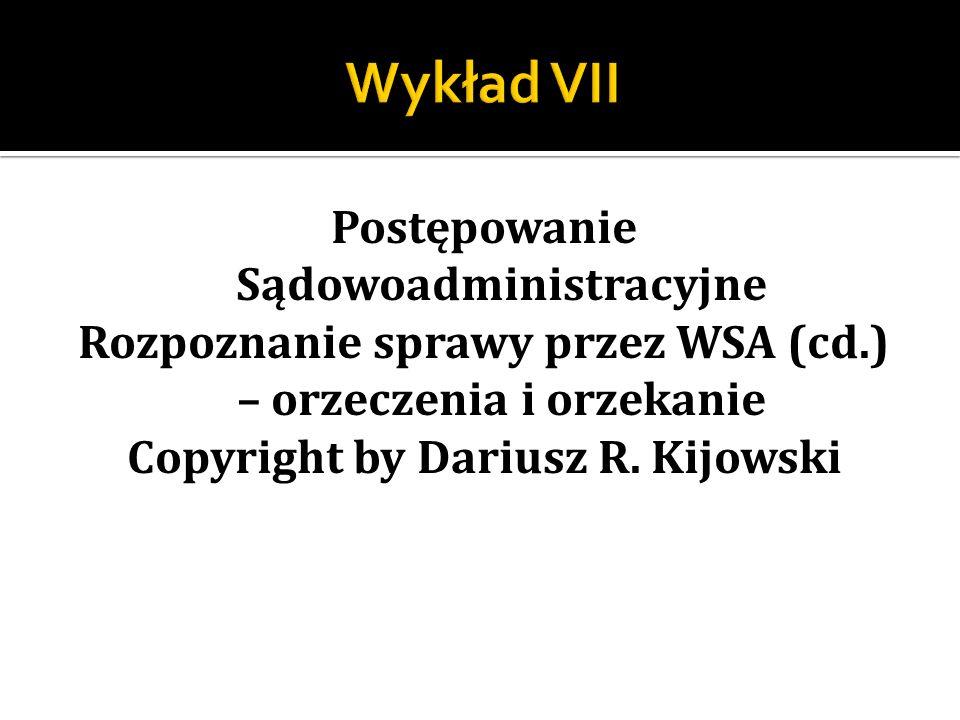 Wykład VII Postępowanie Sądowoadministracyjne Rozpoznanie sprawy przez WSA (cd.) – orzeczenia i orzekanie Copyright by Dariusz R.