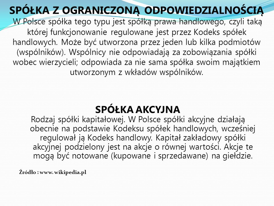 SPÓŁKA Z OGRANICZONĄ ODPOWIEDZIALNOŚCIĄ W Polsce spółka tego typu jest spółką prawa handlowego, czyli taką której funkcjonowanie regulowane jest przez Kodeks spółek handlowych. Może być utworzona przez jeden lub kilka podmiotów (wspólników). Wspólnicy nie odpowiadają za zobowiązania spółki wobec wierzycieli; odpowiada za nie sama spółka swoim majątkiem utworzonym z wkładów wspólników.