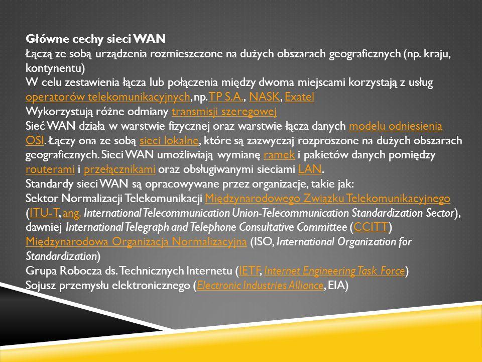 Główne cechy sieci WAN Łączą ze sobą urządzenia rozmieszczone na dużych obszarach geograficznych (np. kraju, kontynentu)