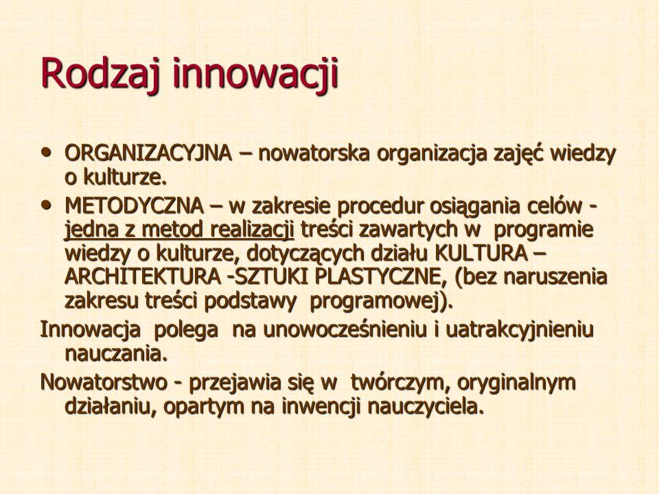 Rodzaj innowacji ORGANIZACYJNA – nowatorska organizacja zajęć wiedzy o kulturze.