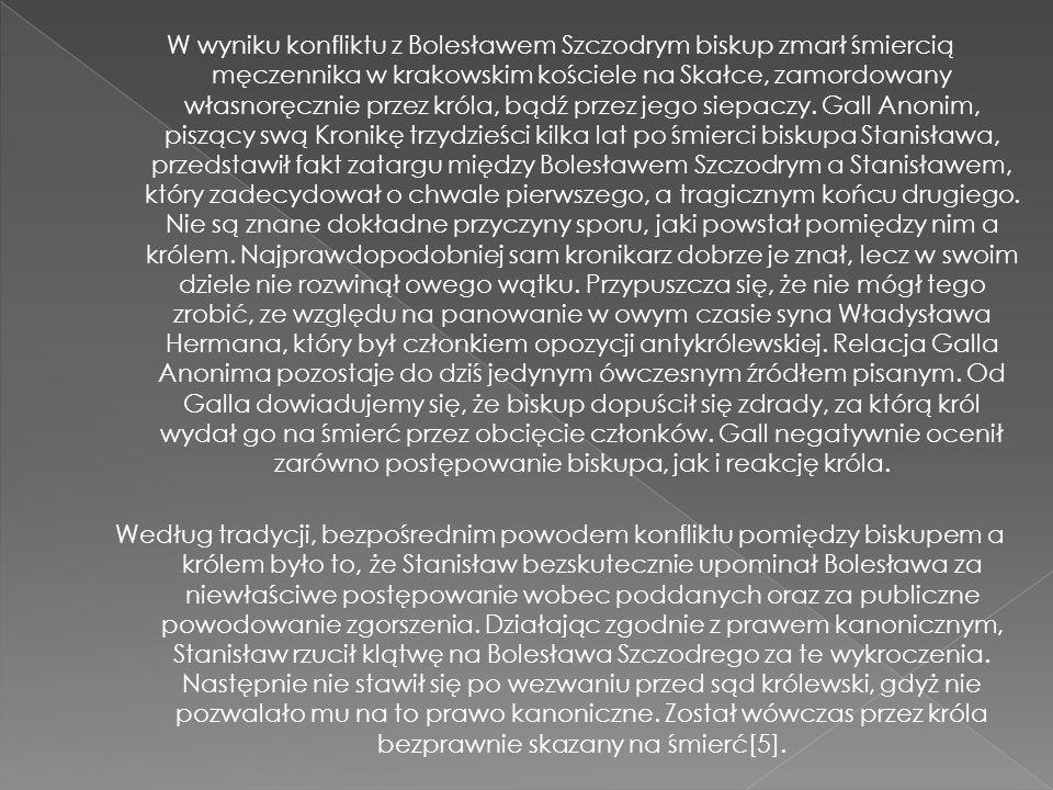 W wyniku konfliktu z Bolesławem Szczodrym biskup zmarł śmiercią męczennika w krakowskim kościele na Skałce, zamordowany własnoręcznie przez króla, bądź przez jego siepaczy.