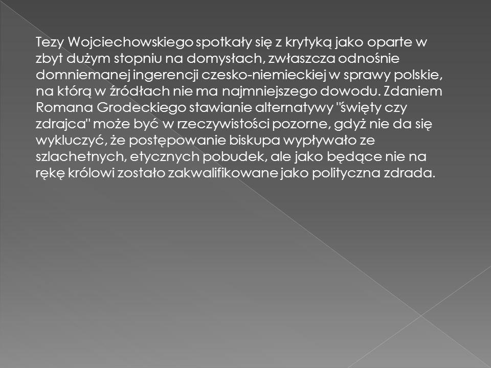 Tezy Wojciechowskiego spotkały się z krytyką jako oparte w zbyt dużym stopniu na domysłach, zwłaszcza odnośnie domniemanej ingerencji czesko-niemieckiej w sprawy polskie, na którą w źródłach nie ma najmniejszego dowodu.