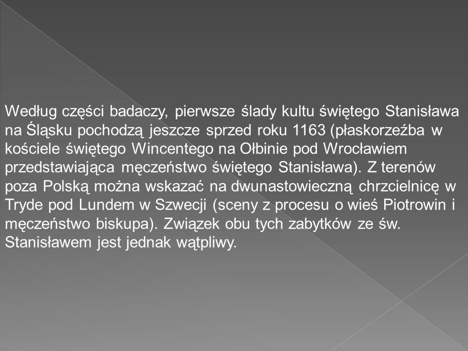 Według części badaczy, pierwsze ślady kultu świętego Stanisława na Śląsku pochodzą jeszcze sprzed roku 1163 (płaskorzeźba w kościele świętego Wincentego na Ołbinie pod Wrocławiem przedstawiająca męczeństwo świętego Stanisława).