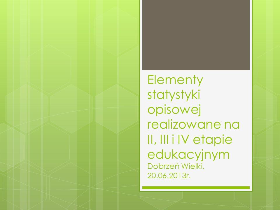 Elementy statystyki opisowej realizowane na II, III i IV etapie edukacyjnym Dobrzeń Wielki, 20.06.2013r.