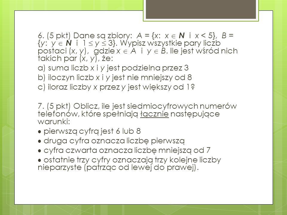 6. (5 pkt) Dane są zbiory: A = {x: x  N i x < 5}, B = {y: y  N i 1  y  3}.