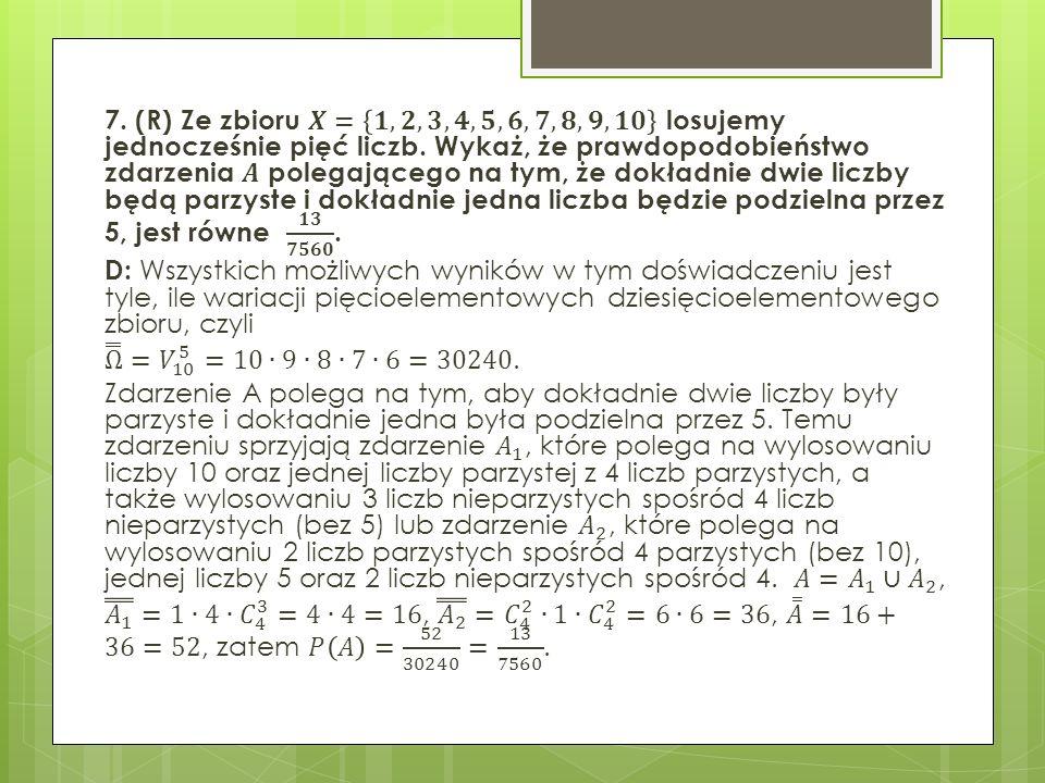 7. (R) Ze zbioru 𝑿= 𝟏, 𝟐, 𝟑, 𝟒, 𝟓, 𝟔, 𝟕, 𝟖, 𝟗,𝟏𝟎 losujemy jednocześnie pięć liczb.