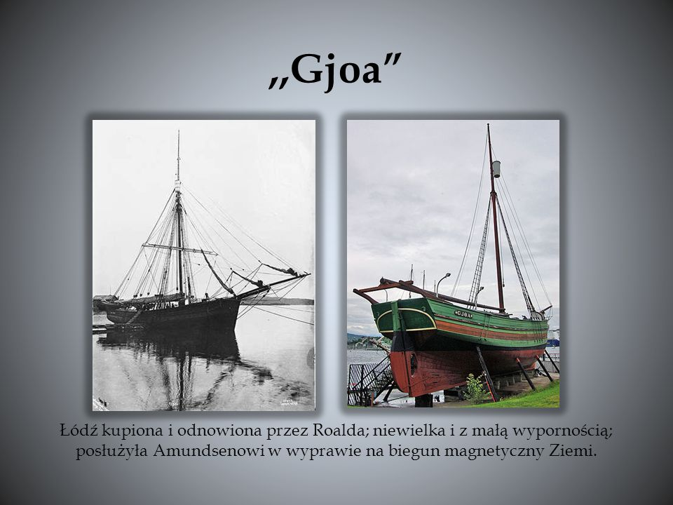 ,,Gjoa Łódź kupiona i odnowiona przez Roalda; niewielka i z małą wypornością; posłużyła Amundsenowi w wyprawie na biegun magnetyczny Ziemi.