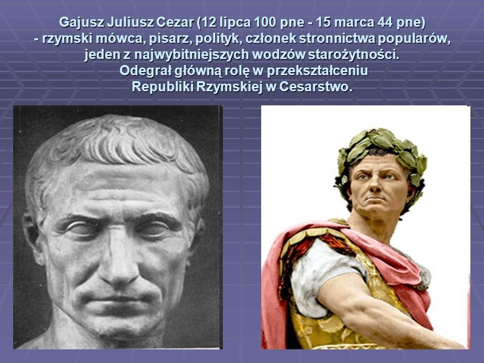 Gajusz Juliusz Cezar (12 lipca 100 pne - 15 marca 44 pne) - rzymski mówca, pisarz, polityk, członek stronnictwa popularów, jeden z najwybitniejszych wodzów starożytności.