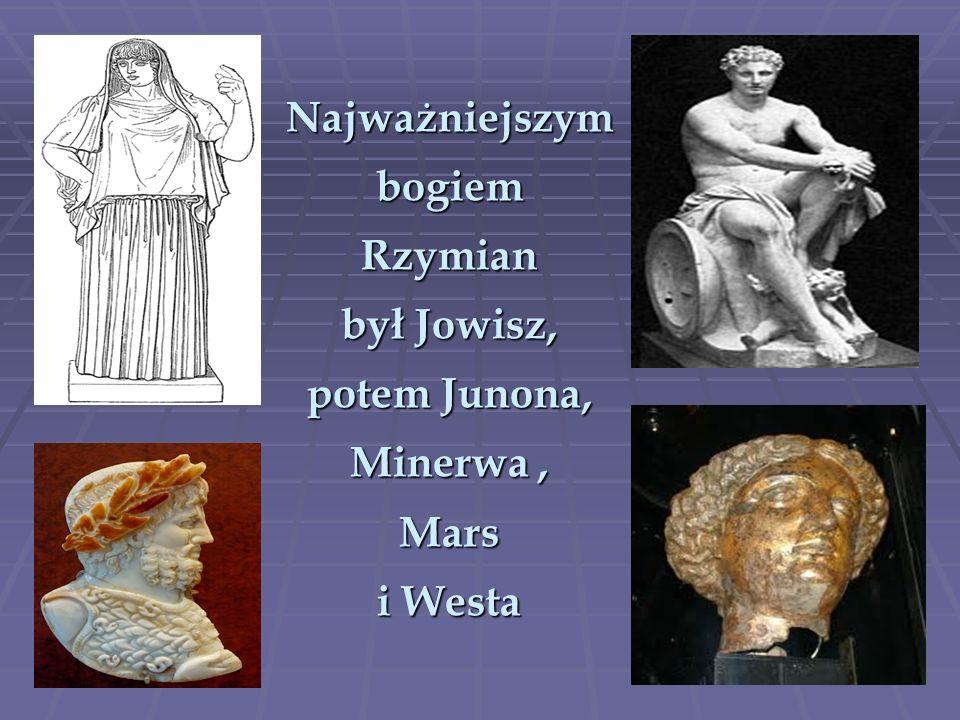 Najważniejszym bogiem Rzymian był Jowisz, potem Junona, Minerwa , Mars i Westa