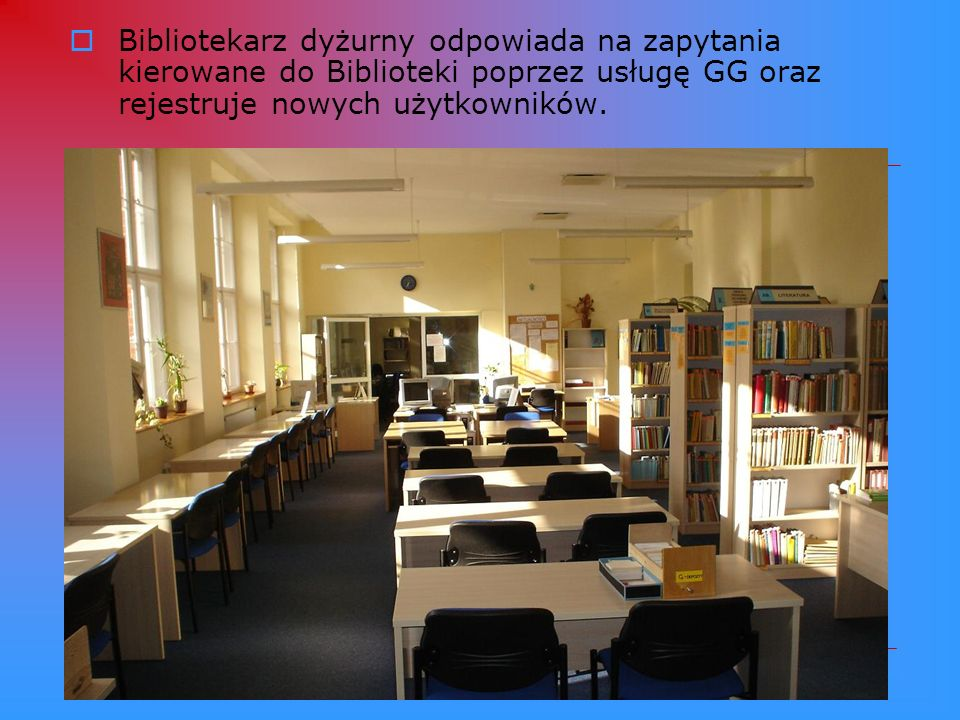 Bibliotekarz dyżurny odpowiada na zapytania kierowane do Biblioteki poprzez usługę GG oraz rejestruje nowych użytkowników.