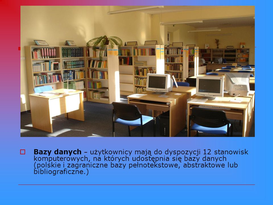 Bazy danych – użytkownicy mają do dyspozycji 12 stanowisk komputerowych, na których udostępnia się bazy danych (polskie i zagraniczne bazy pełnotekstowe, abstraktowe lub bibliograficzne.)