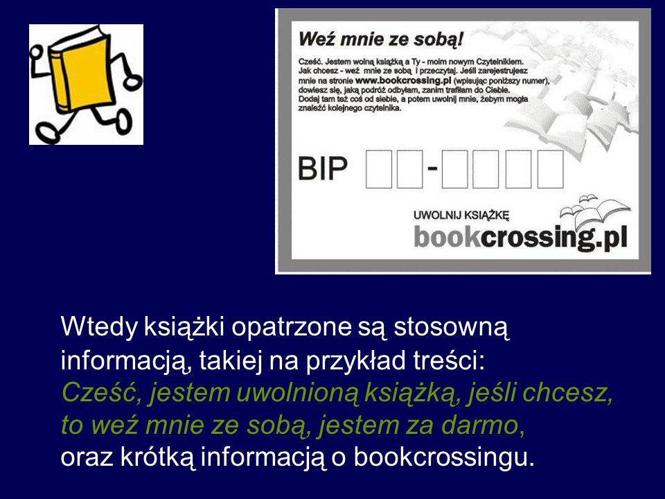Wtedy książki opatrzone są stosowną informacją, takiej na przykład treści: Cześć, jestem uwolnioną książką, jeśli chcesz, to weź mnie ze sobą, jestem za darmo, oraz krótką informacją o bookcrossingu.
