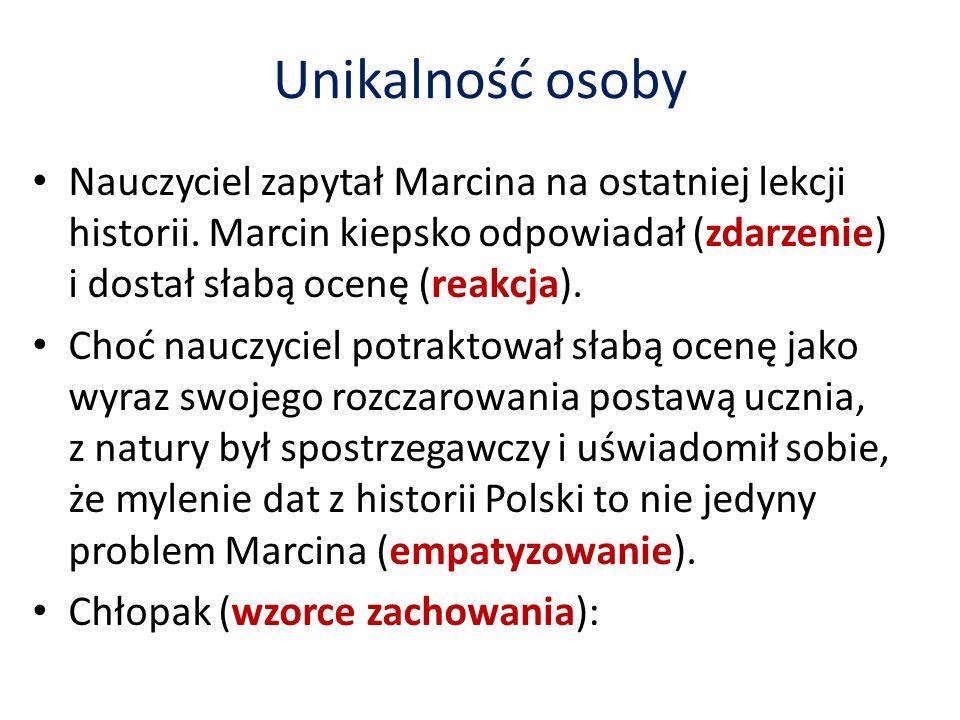 Unikalność osoby Nauczyciel zapytał Marcina na ostatniej lekcji historii. Marcin kiepsko odpowiadał (zdarzenie) i dostał słabą ocenę (reakcja).