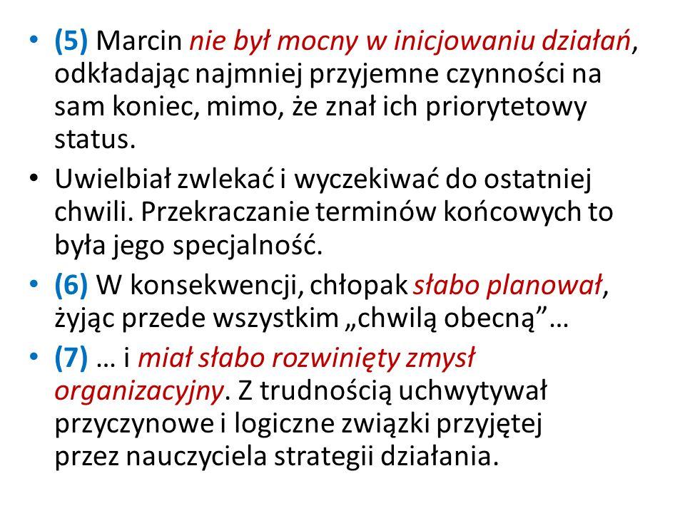 (5) Marcin nie był mocny w inicjowaniu działań, odkładając najmniej przyjemne czynności na sam koniec, mimo, że znał ich priorytetowy status.