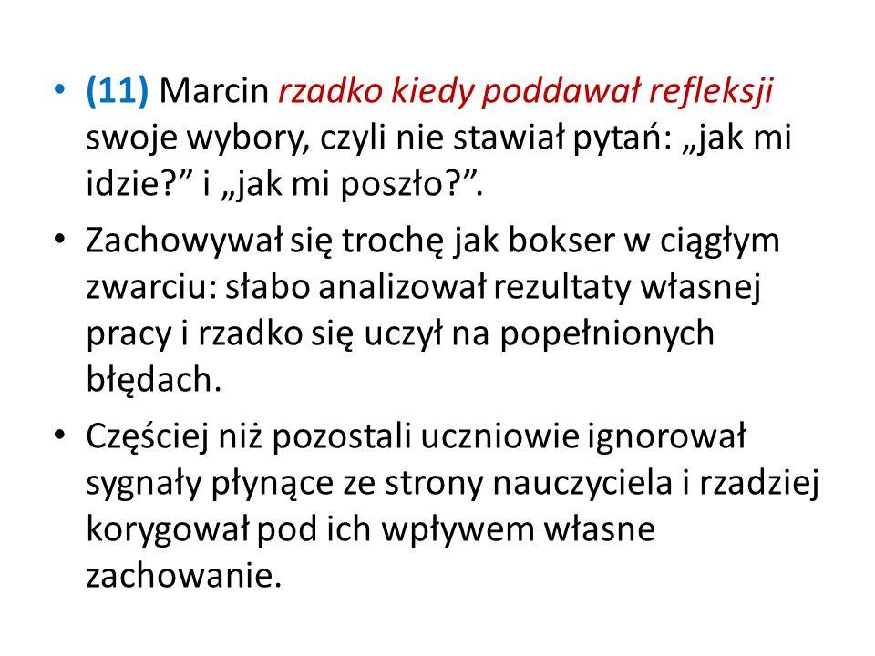 """(11) Marcin rzadko kiedy poddawał refleksji swoje wybory, czyli nie stawiał pytań: """"jak mi idzie i """"jak mi poszło ."""